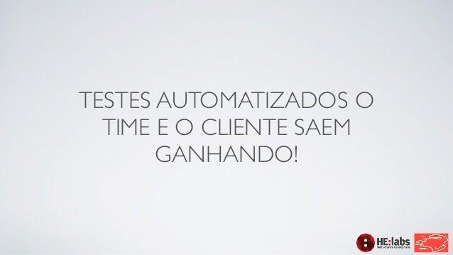 TESTES AUTOMATIZADOS O  TIME E O CLIENTE SAEM  GANHANDO!
