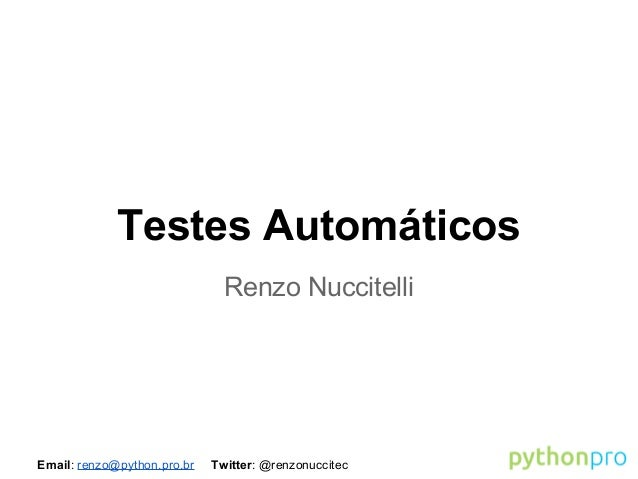 Email: renzo@python.pro.br Twitter: @renzonuccitec Testes Automáticos Renzo Nuccitelli