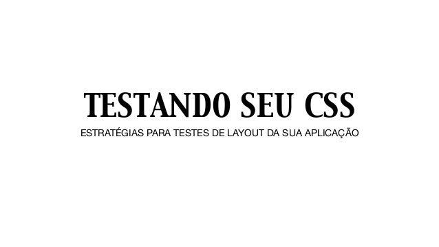 TESTANDO SEU CSS ESTRATÉGIAS PARA TESTES DE LAYOUT DA SUA APLICAÇÃO