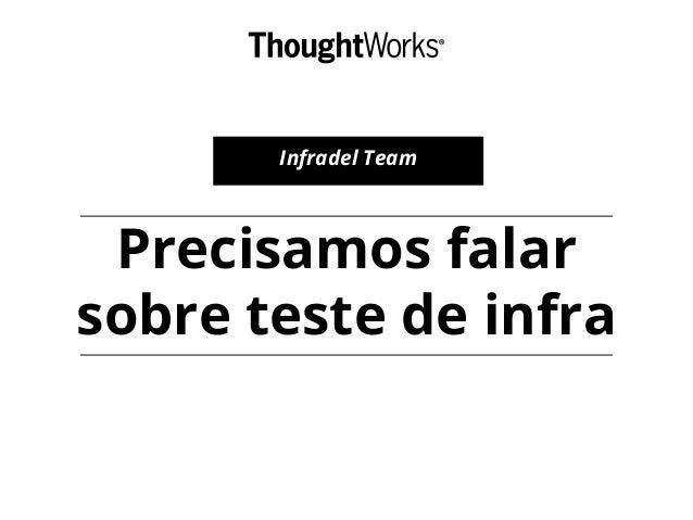 Precisamos falar sobre teste de infra Infradel Team