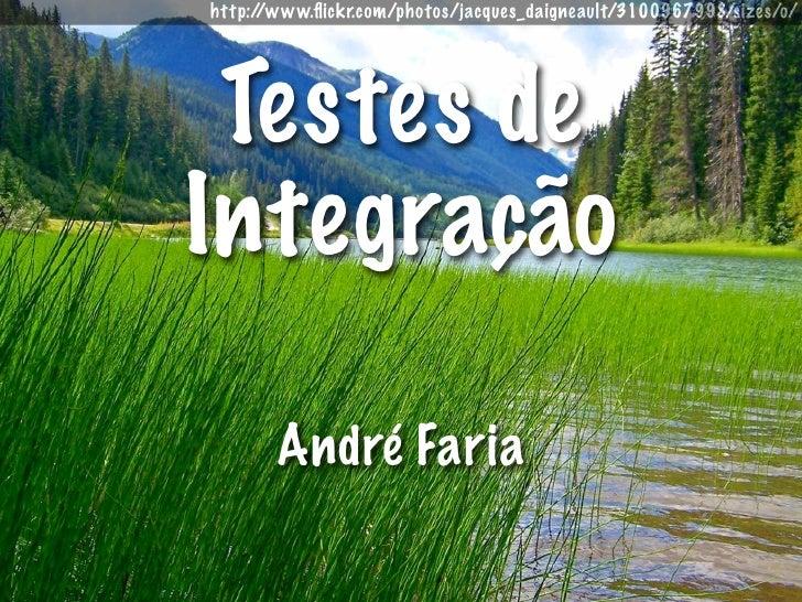 http://www.flickr.com/photos/jacques_daigneault/3100967998/sizes/o/      Testes de Integração         André Faria