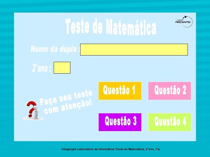 Teste de Matemática Integração Laboratório de Informática /Teste de Matemática_2°ano_1°p 2°ano : Nome da dupla :  Questão ...