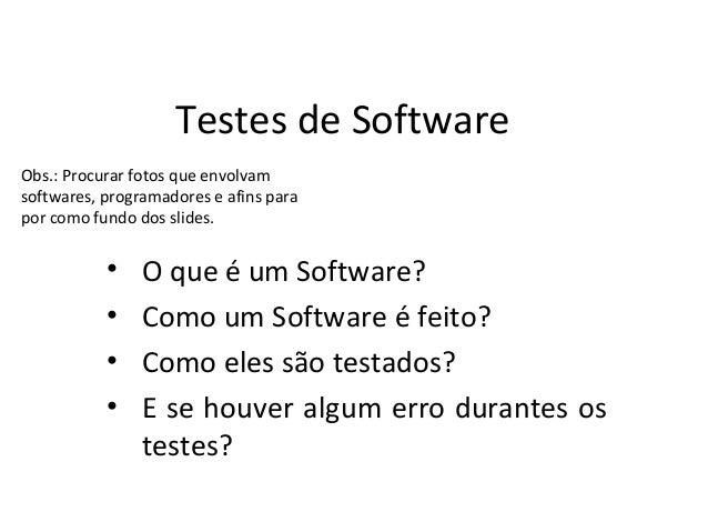 Testes de SoftwareObs.: Procurar fotos que envolvamsoftwares, programadores e afins parapor como fundo dos slides.        ...