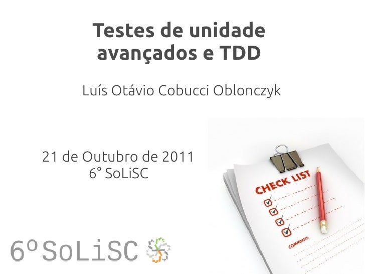 Testes de unidade      avançados e TDD     Luís Otávio Cobucci Oblonczyk21 de Outubro de 2011       6° SoLiSC