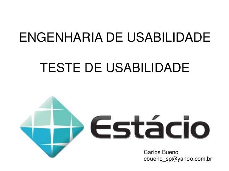 ENGENHARIA DE USABILIDADE<br />TESTE DE USABILIDADE<br />Carlos Bueno<br />cbueno_sp@yahoo.com.br<br />