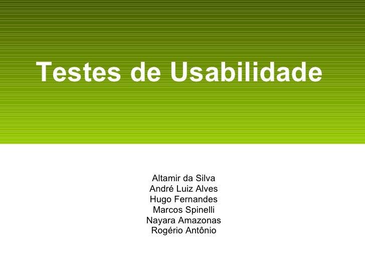 Testes de Usabilidade   Altamir da Silva André Luiz Alves Hugo Fernandes Marcos Spinelli Nayara Amazonas Rogério Antônio