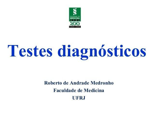 Testes diagnósticos Roberto de Andrade Medronho Faculdade de Medicina UFRJ