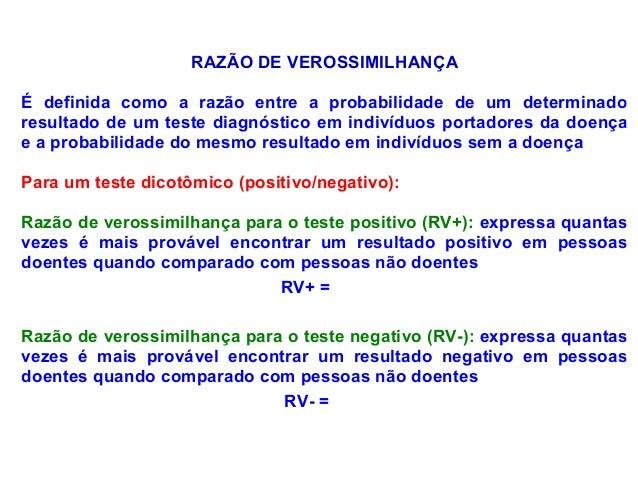 RAZÃO DE VEROSSIMILHANÇA É definida como a razão entre a probabilidade de um determinado resultado de um teste diagnóstico...