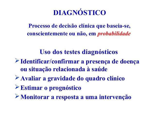 Processo de decisão clínica que baseia-se, conscientemente ou não, em probabilidade Uso dos testes diagnósticos Identific...