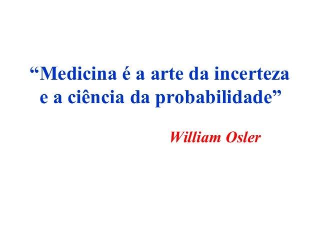 """""""Medicina é a arte da incerteza e a ciência da probabilidade"""" William Osler"""