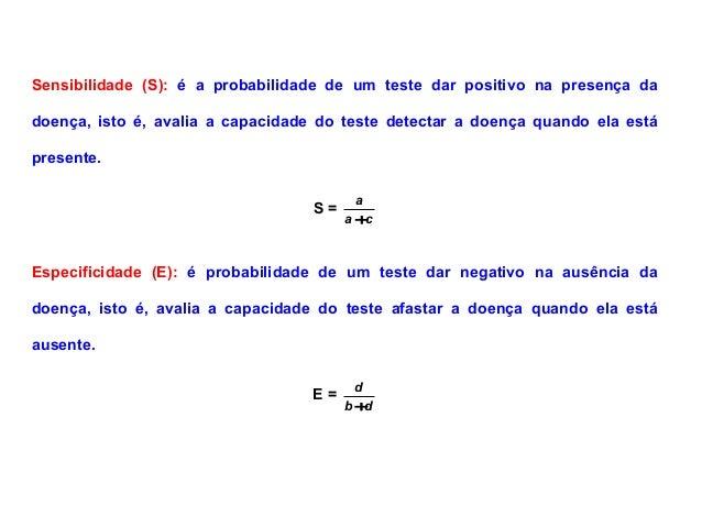 Sensibilidade (S): é a probabilidade de um teste dar positivo na presença da doença, isto é, avalia a capacidade do teste ...