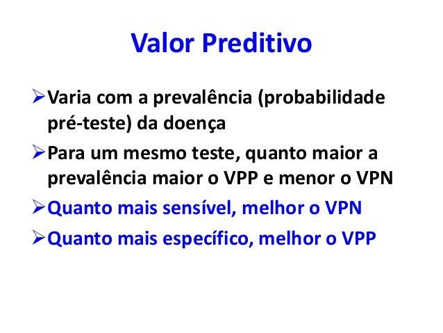 Valor Preditivo Varia com a prevalência (probabilidade pré-teste) da doença Para um mesmo teste, quanto maior a prevalên...
