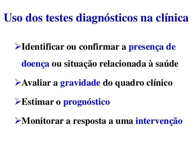 Uso dos testes diagnósticos na clínica Identificar ou confirmar a presença de doença ou situação relacionada à saúde Ava...