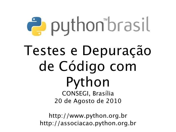 Testes e Depuração   de Código com       Python         CONSEGI, Brasília       20 de Agosto de 2010       http://www.pyth...