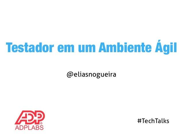 Testador em um Ambiente Ágil  @eliasnogueira  #TechTalks