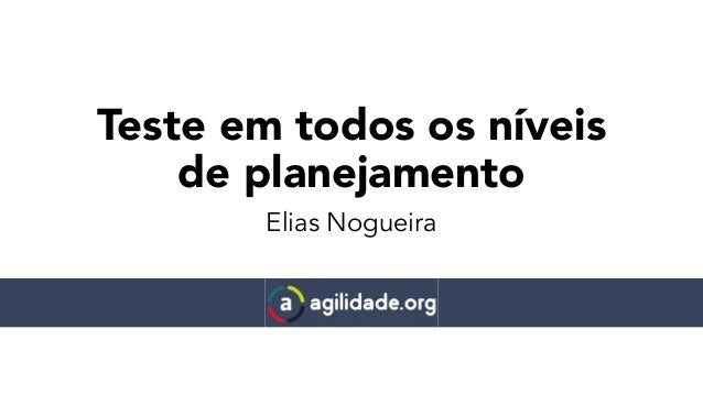 Teste em todos os níveis de planejamento Elias Nogueira