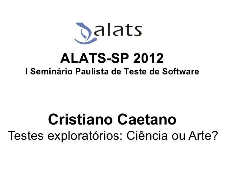 ALATS-SP 2012   I Seminário Paulista de Teste de Software        Cristiano CaetanoTestes exploratórios: Ciência ou Arte?  ...