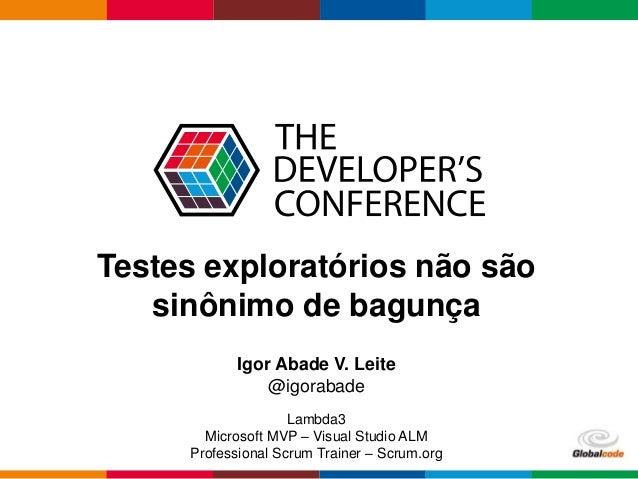 Globalcode – Open4education Testes exploratórios não são sinônimo de bagunça Igor Abade V. Leite @igorabade Lambda3 Micros...