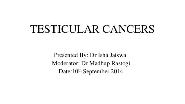 TESTICULAR CANCERS  Presented By: Dr Isha Jaiswal  Moderator: Dr Madhup Rastogi  Date:10th September 2014