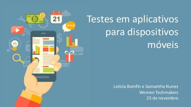 Testes em aplicativos para dispositivos móveis Letícia Bomfin e Samantha Nunes Women Techmakers 25 de novembro