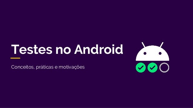 Conceitos, práticas e motivações Testes no Android