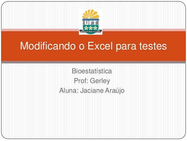 Modificando o Excel para testes Bioestatística Prof: Gerley Aluna: Jaciane Araújo