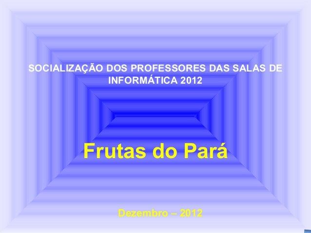 SOCIALIZAÇÃO DOS PROFESSORES DAS SALAS DE             INFORMÁTICA 2012        Frutas do Pará              Dezembro – 2012