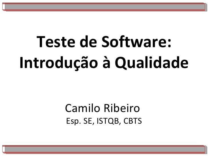 Teste de Software: Introdução à Qualidade Camilo Ribeiro  Esp. SE, ISTQB, CBTS