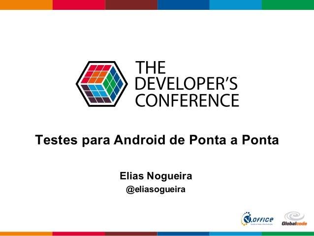 Globalcode  –  Open4education Testes para Android de Ponta a Ponta Elias Nogueira @eliasogueira