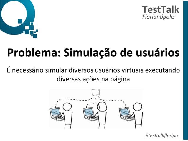 Problema:  Simulação  de  usuários  É  necessário  simular  diversos  usuários  virtuais  executando  diversas  ações  na ...