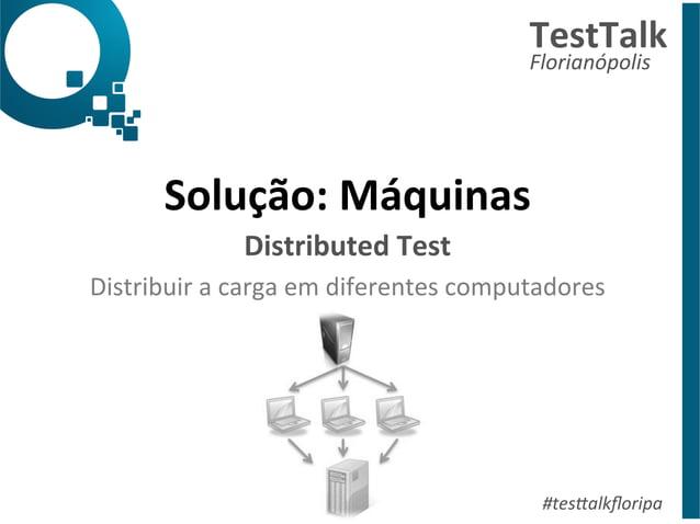 TestTalk  Florianópolis  Solução:  Máquinas  Distributed  Test  Distribuir  a  carga  em  diferentes  computadores  #tes%a...