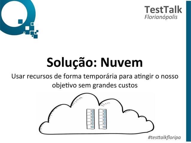 Solução:  Nuvem  Usar  recursos  de  forma  temporária  para  aDngir  o  nosso  objeDvo  sem  grandes  custos  TestTalk  F...