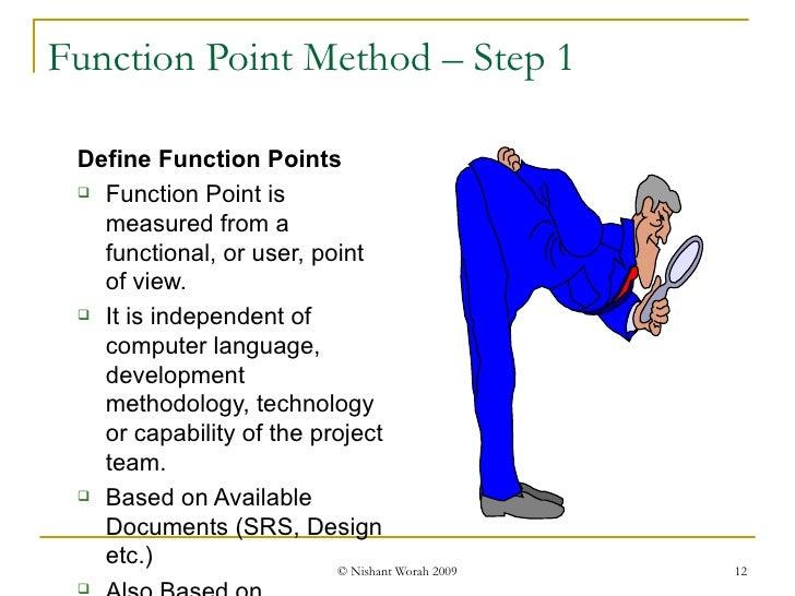 Function Point Method – Step 1 <ul><ul><li>Define Function Points </li></ul></ul><ul><ul><li>Function Point is measured fr...