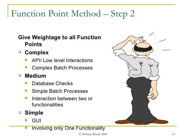 Function Point Method – Step 2 <ul><ul><li>Give Weightage to all Function Points </li></ul></ul><ul><ul><li>Complex </li><...
