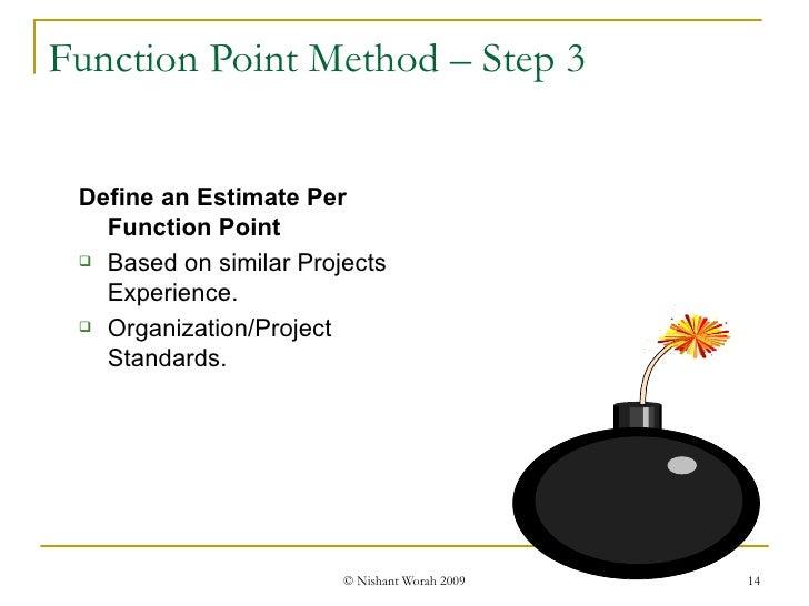 Function Point Method – Step 3 <ul><ul><li>Define an Estimate Per Function Point </li></ul></ul><ul><ul><li>Based on simil...