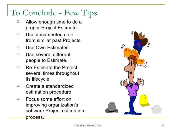 To Conclude - Few Tips <ul><ul><li>Allow enough time to do a proper Project Estimate. </li></ul></ul><ul><ul><li>Use docum...