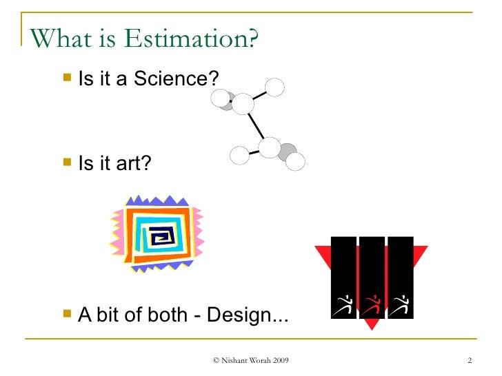 What is Estimation? <ul><li>Is it a Science? </li></ul><ul><li>Is it art? </li></ul><ul><li>A bit of both - Design... </li...