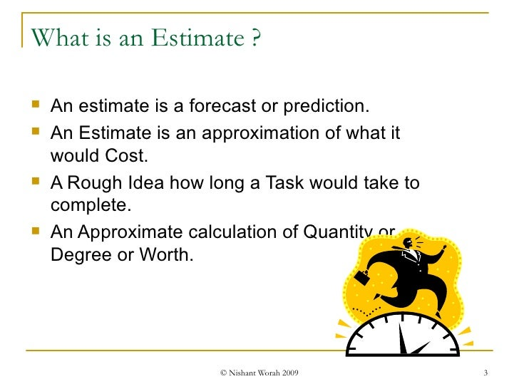 What is an Estimate ? <ul><li>An estimate is a forecast or prediction. </li></ul><ul><li>An Estimate is an approximation o...
