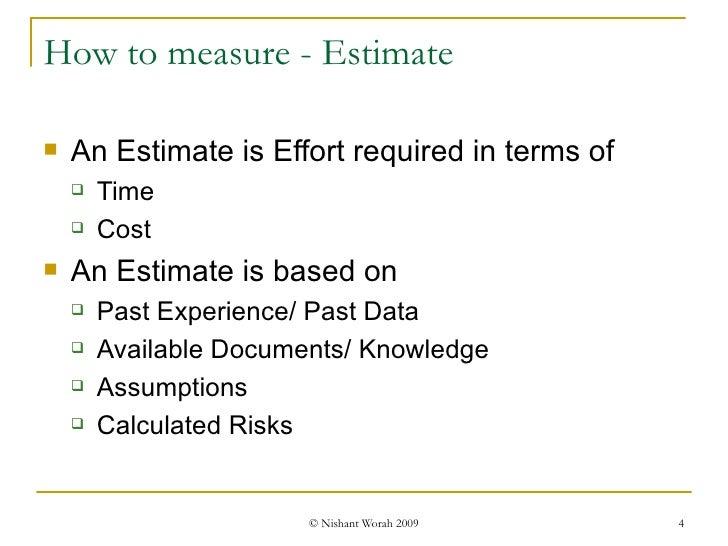How to measure - Estimate <ul><li>An Estimate is Effort required in terms of </li></ul><ul><ul><li>Time </li></ul></ul><ul...