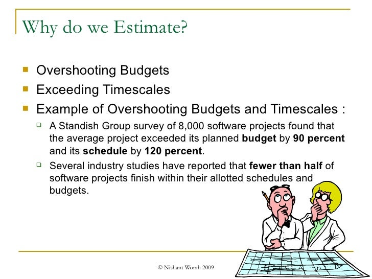 Why do we Estimate? <ul><li>Overshooting Budgets </li></ul><ul><li>Exceeding Timescales </li></ul><ul><li>Example of Overs...