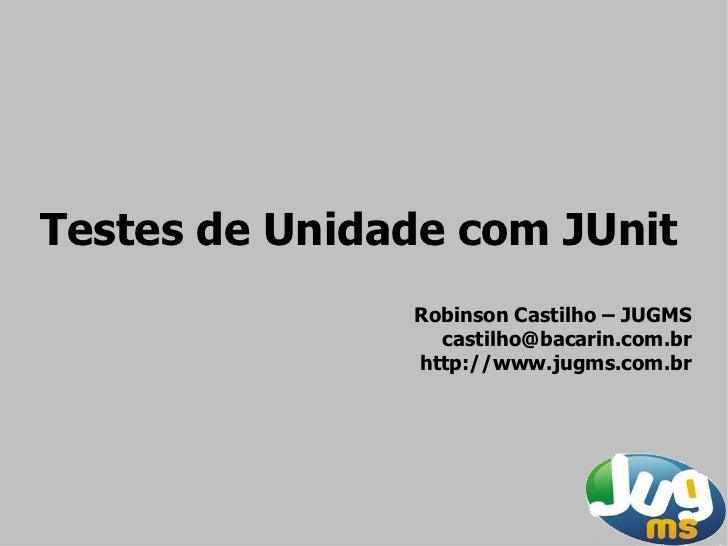 Testes de Unidade com JUnit                Robinson Castilho – JUGMS                  castilho@bacarin.com.br             ...