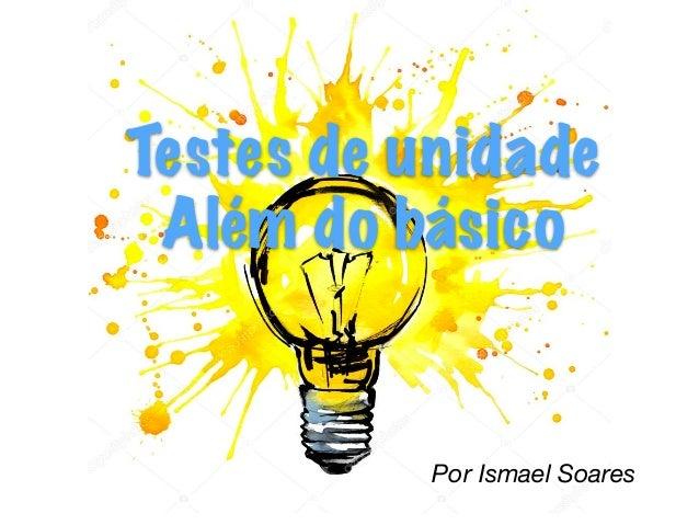Por Ismael Soares Testes de unidade Além do básico
