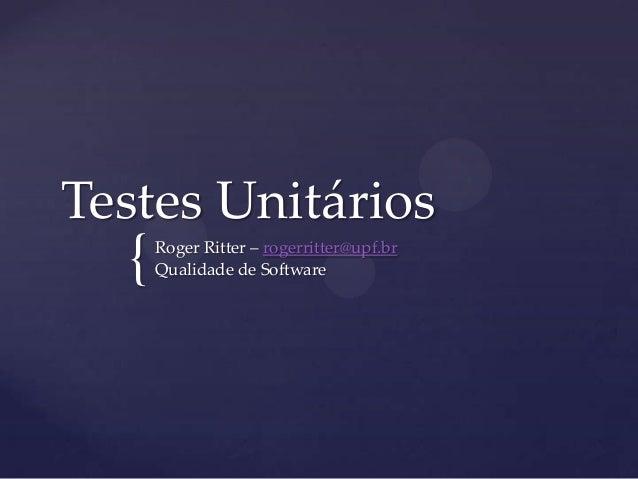 {Testes UnitáriosRoger Ritter – rogerritter@upf.brQualidade de Software