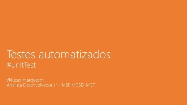 Testes automatizados #unitTest @lucas_marquesm Analista Desenvolvedor Jr – MSP, MCSD, MCT