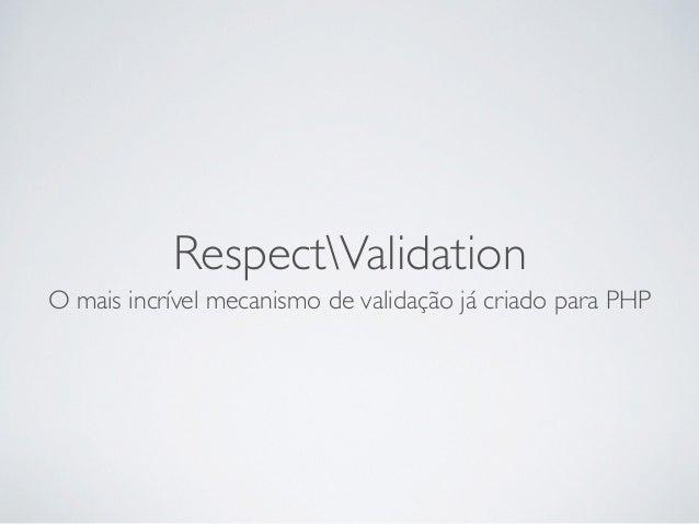 RespectValidation O mais incrível mecanismo de validação já criado para PHP