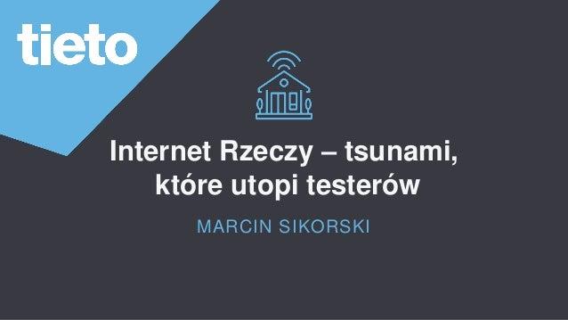 Internet Rzeczy – tsunami, które utopi testerów MARCIN SIKORSKI