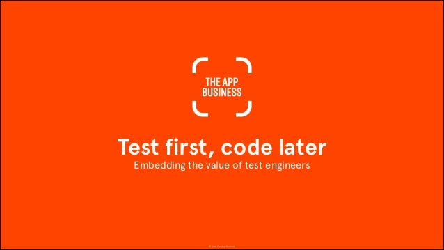 © 2014 The App Business Test first, code later Embedding the value of test engineers