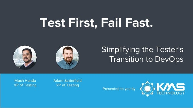 Test First, Fail Fast. Simplifying the Tester's Transition to DevOps Presented to you by Adam Satterfield VP of Testing Mu...