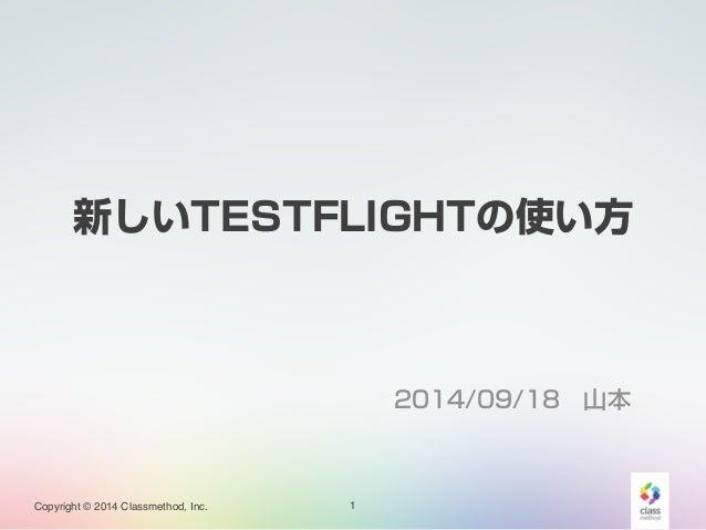 新しいTESTFLIGHTの使い方  Copyright © 2014 Classmethod, Inc.  2014/09/18 山本  1