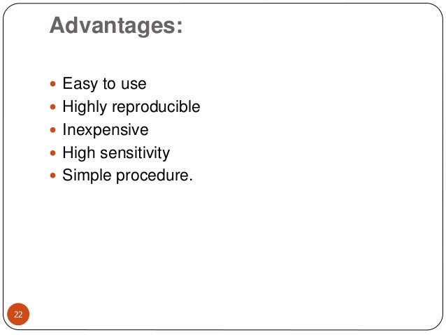 Advantages: 22  Easy to use  Highly reproducible  Inexpensive  High sensitivity  Simple procedure.